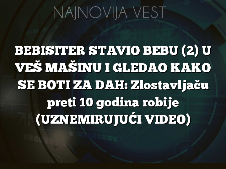 BEBISITER STAVIO BEBU (2) U VEŠ MAŠINU I GLEDAO KAKO SE BOTI ZA DAH: Zlostavljaču preti 10 godina robije (UZNEMIRUJUĆI VIDEO)