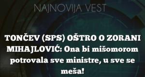 TONČEV (SPS) OŠTRO O ZORANI MIHAJLOVIĆ: Ona bi mišomorom potrovala sve ministre, u sve se meša!