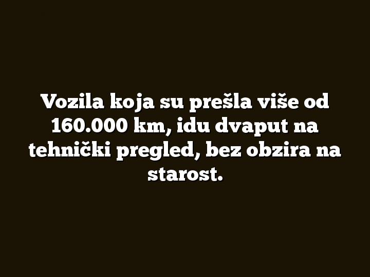Vozila koja su prešla više od 160.000 km, idu dvaput na tehnički pregled, bez obzira na starost.